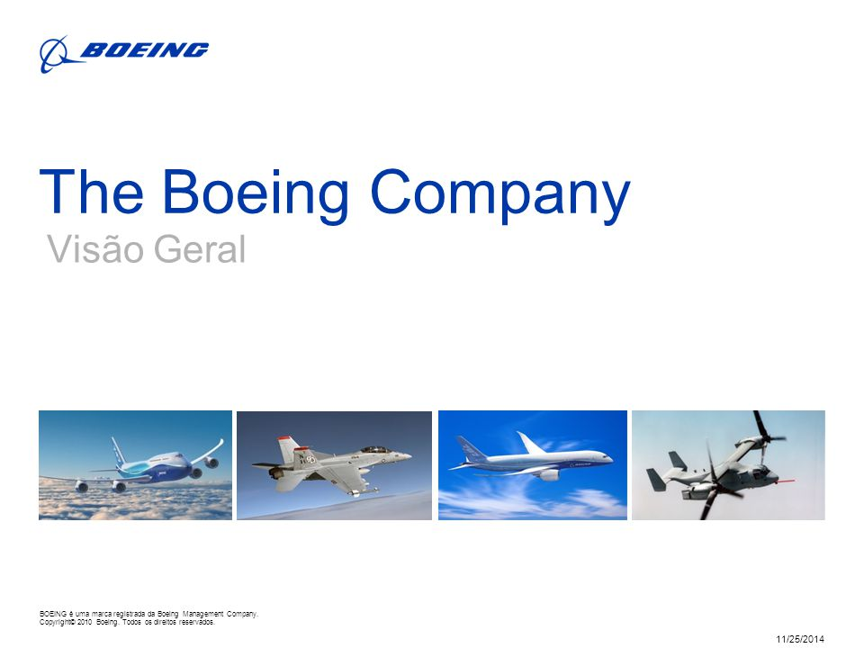 BOEING is a trademark of Boeing Management Company. Copyright © 2010 Boeing. All rights reserved. 11/25/2014 The Boeing Company Visão Geral BOEING é u