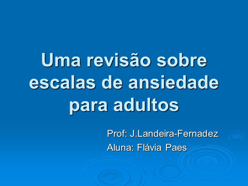 Uma revisão sobre escalas de ansiedade para adultos Prof: J.Landeira-Fernadez Aluna: Flávia Paes
