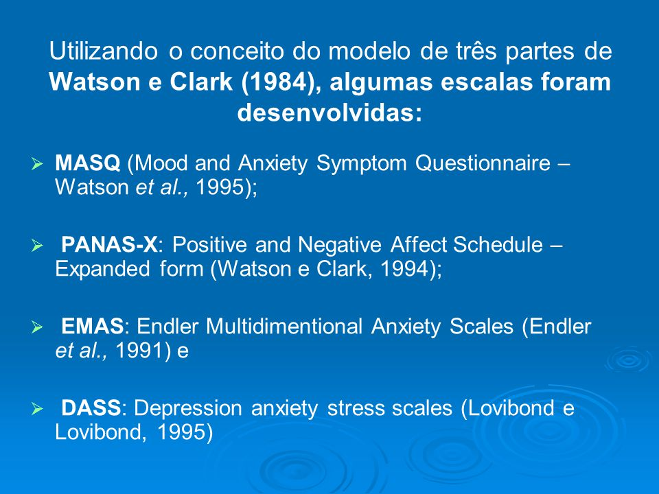 Utilizando o conceito do modelo de três partes de Watson e Clark (1984), algumas escalas foram desenvolvidas:   MASQ (Mood and Anxiety Symptom Questionnaire – Watson et al., 1995);   PANAS-X: Positive and Negative Affect Schedule – Expanded form (Watson e Clark, 1994);   EMAS: Endler Multidimentional Anxiety Scales (Endler et al., 1991) e   DASS: Depression anxiety stress scales (Lovibond e Lovibond, 1995)