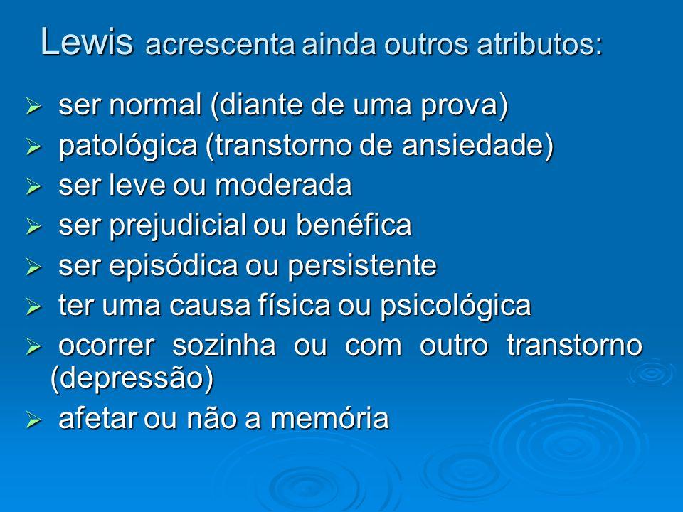 Lewis acrescenta ainda outros atributos:  ser normal (diante de uma prova)  patológica (transtorno de ansiedade)  ser leve ou moderada  ser prejud