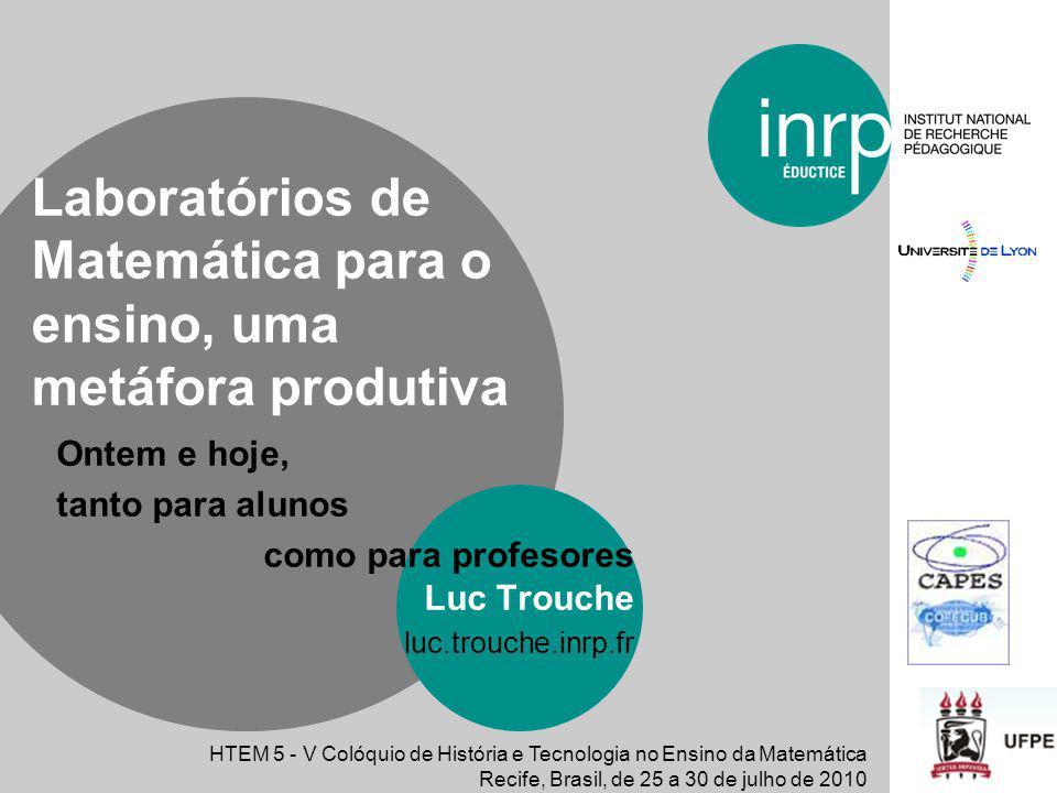 Ontem e hoje, tanto para alunos como para profesores Luc Trouche luc.trouche.inrp.fr Laboratórios de Matemática para o ensino, uma metáfora produtiva
