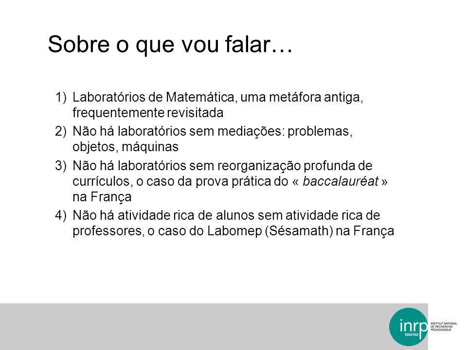 Sobre o que vou falar… 1)Laboratórios de Matemática, uma metáfora antiga, frequentemente revisitada 2)Não há laboratórios sem mediações: problemas, ob