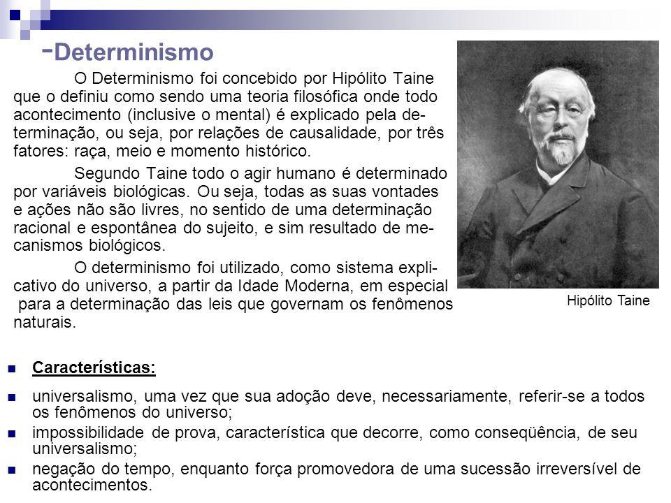 O Determinismo foi concebido por Hipólito Taine que o definiu como sendo uma teoria filosófica onde todo acontecimento (inclusive o mental) é explicad