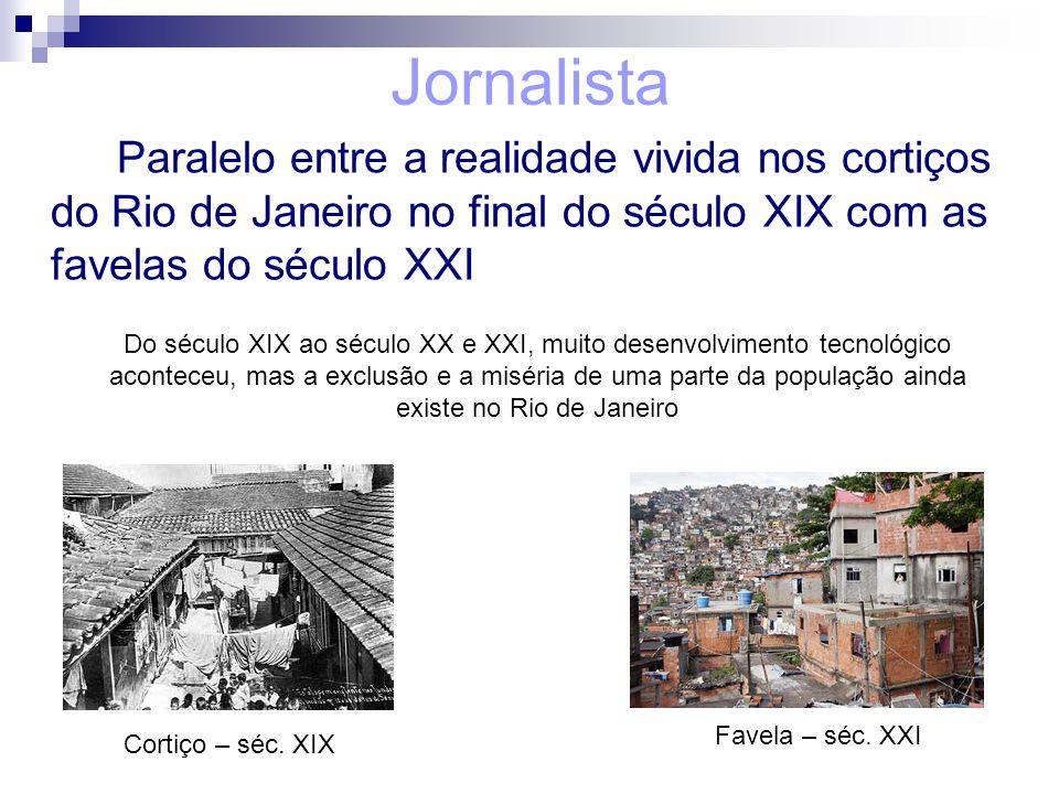 Jornalista Paralelo entre a realidade vivida nos cortiços do Rio de Janeiro no final do século XIX com as favelas do século XXI Cortiço – séc. XIX Fav