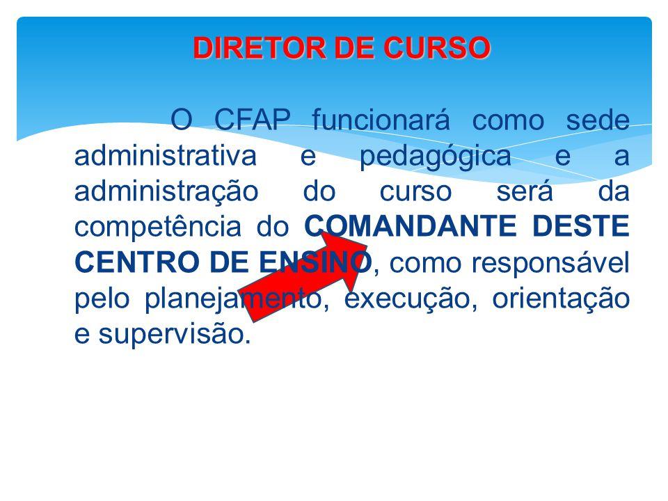 DIRETOR DE CURSO O CFAP funcionará como sede administrativa e pedagógica e a administração do curso será da competência do COMANDANTE DESTE CENTRO DE