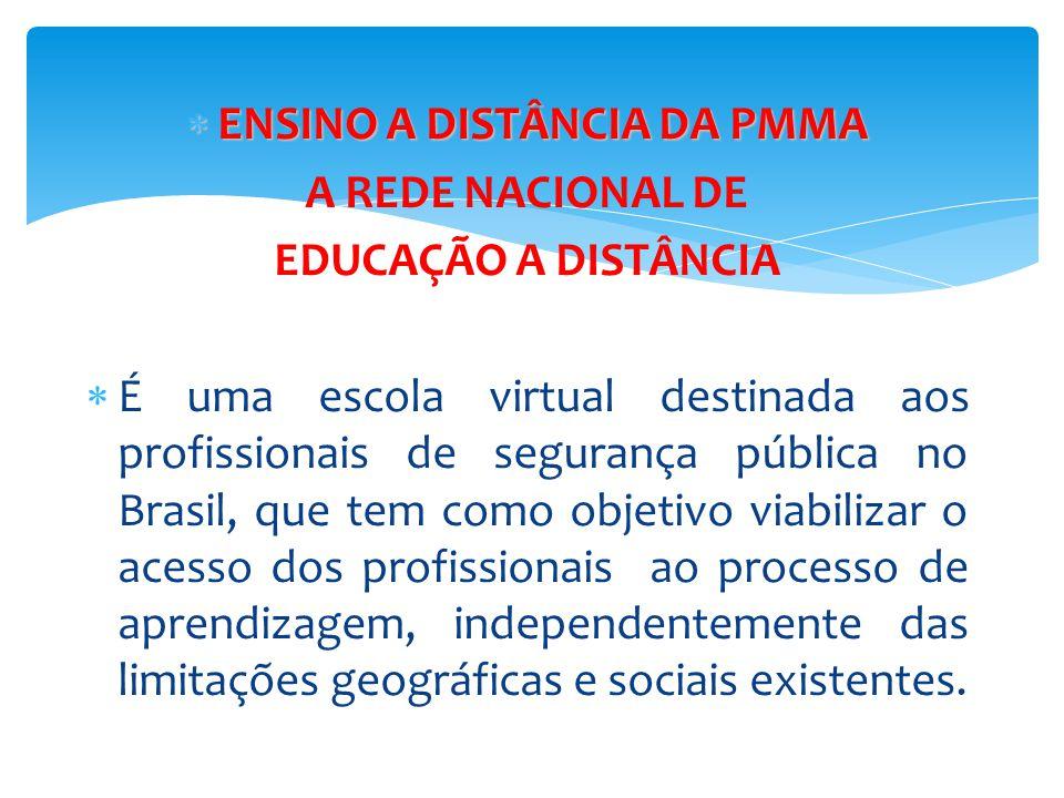  ENSINO A DISTÂNCIA DA PMMA A REDE NACIONAL DE EDUCAÇÃO A DISTÂNCIA  É uma escola virtual destinada aos profissionais de segurança pública no Brasil
