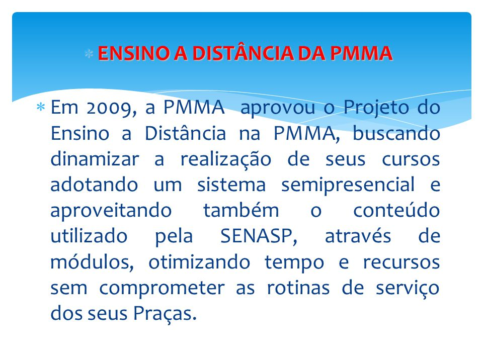  ENSINO A DISTÂNCIA DA PMMA  Em 2009, a PMMA aprovou o Projeto do Ensino a Distância na PMMA, buscando dinamizar a realização de seus cursos adotand