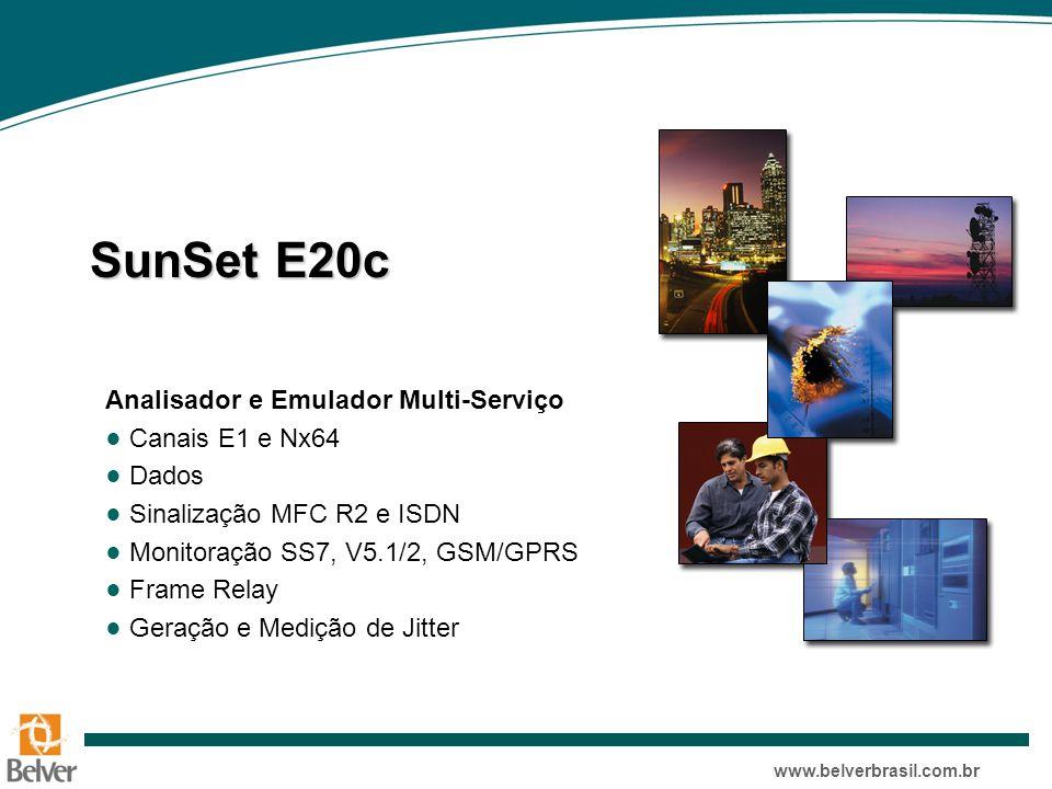 www.belverbrasil.com.br SunSet E20c Analisador e Emulador Multi-Serviço ● Canais E1 e Nx64 ● Dados ● Sinalização MFC R2 e ISDN ● Monitoração SS7, V5.1