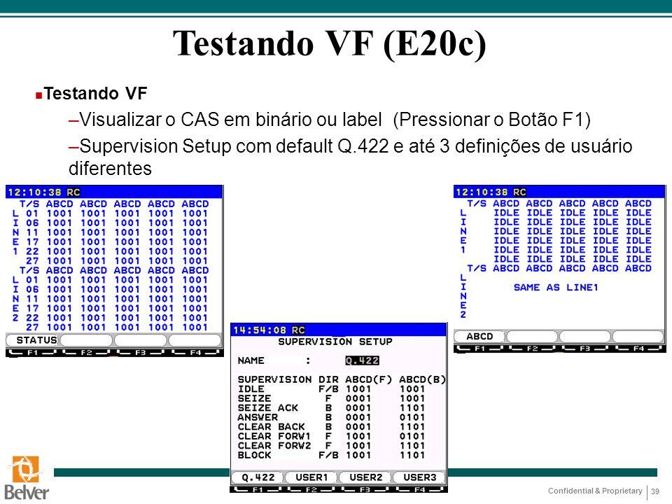 Confidential & Proprietary 39 Testando VF (E20c) n Testando VF –Visualizar o CAS em binário ou label (Pressionar o Botão F1) –Supervision Setup com de