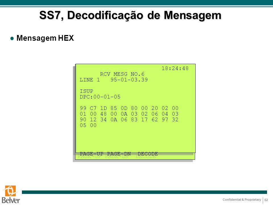 Confidential & Proprietary 62 SS7, Decodificação de Mensagem ● Mensagem HEX 18:24:48 RCV MESG NO.6 LINE 1 95-01-03.39 ISUP DPC:00-01-05 99 C7 1D 85 0D