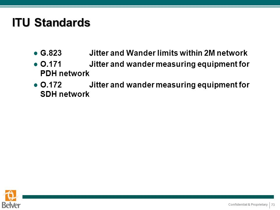 Confidential & Proprietary 73 ITU Standards ● G.823Jitter and Wander limits within 2M network ● O.171Jitter and wander measuring equipment for PDH network ● O.172Jitter and wander measuring equipment for SDH network