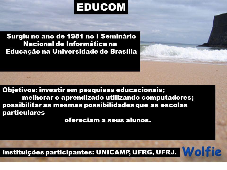 EDUCOM Surgiu no ano de 1981 no I Seminário Nacional de Informática na Educação na Universidade de Brasília Objetivos: investir em pesquisas educacionais; melhorar o aprendizado utilizando computadores; possibilitar as mesmas possibilidades que as escolas particulares ofereciam a seus alunos.