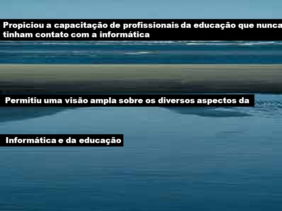 Propiciou a capacitação de profissionais da educação que nunca tinham contato com a informática Permitiu uma visão ampla sobre os diversos aspectos da Informática e da educação