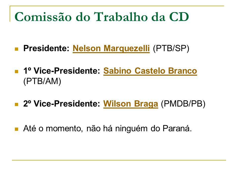 Comissão do Trabalho da CD Presidente: Nelson Marquezelli (PTB/SP)Nelson Marquezelli 1º Vice-Presidente: Sabino Castelo Branco (PTB/AM)Sabino Castelo Branco 2º Vice-Presidente: Wilson Braga (PMDB/PB)Wilson Braga Até o momento, não há ninguém do Paraná.