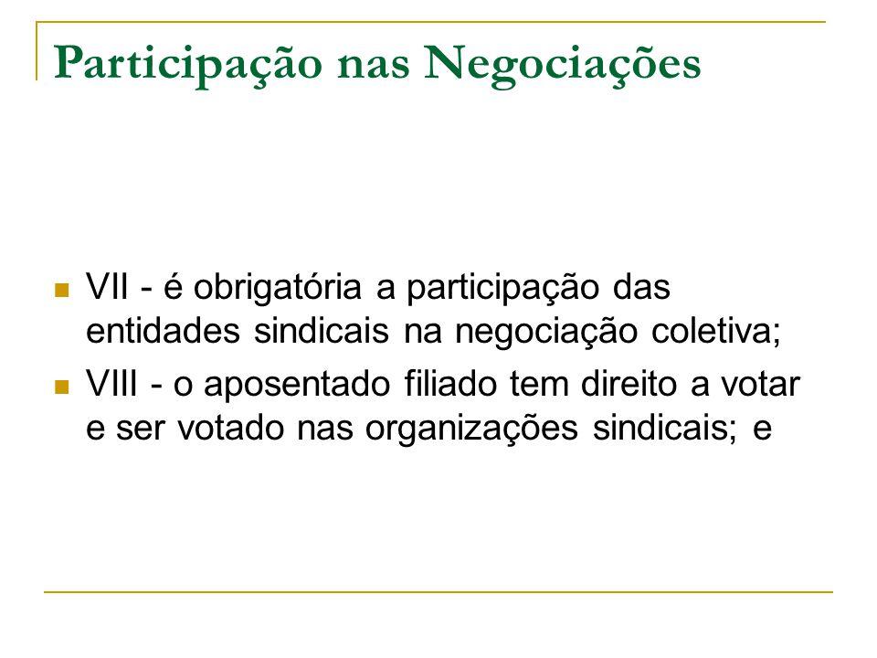 Participação nas Negociações VII - é obrigatória a participação das entidades sindicais na negociação coletiva; VIII - o aposentado filiado tem direito a votar e ser votado nas organizações sindicais; e