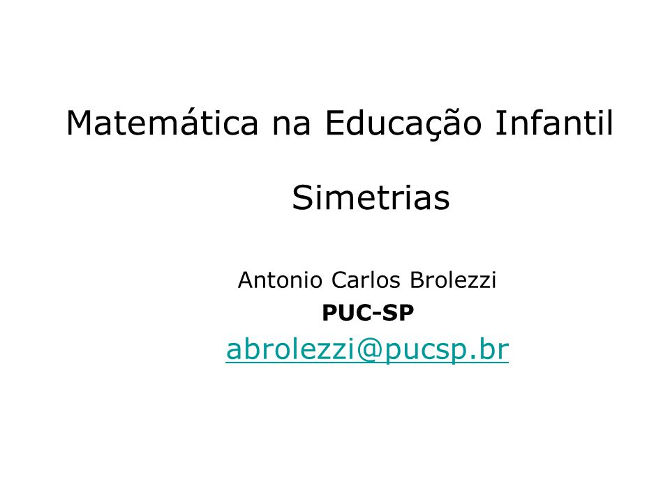 Matemática na Educação Infantil Simetrias Antonio Carlos Brolezzi PUC-SP abrolezzi@pucsp.br