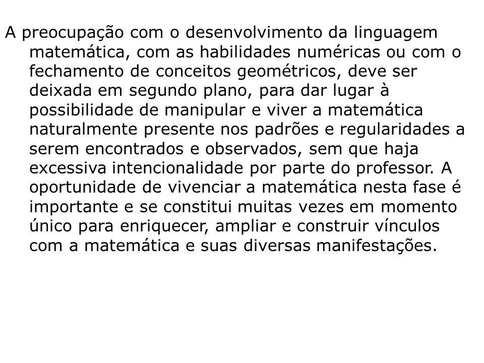 A preocupação com o desenvolvimento da linguagem matemática, com as habilidades numéricas ou com o fechamento de conceitos geométricos, deve ser deixa