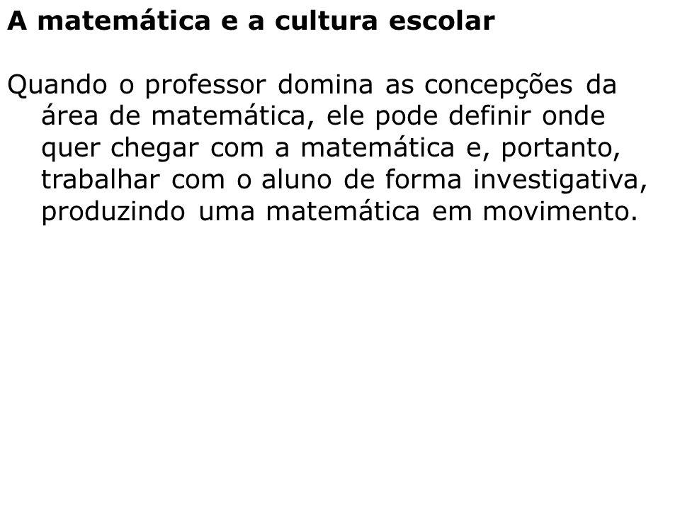 A matemática e a cultura escolar Quando o professor domina as concepções da área de matemática, ele pode definir onde quer chegar com a matemática e,