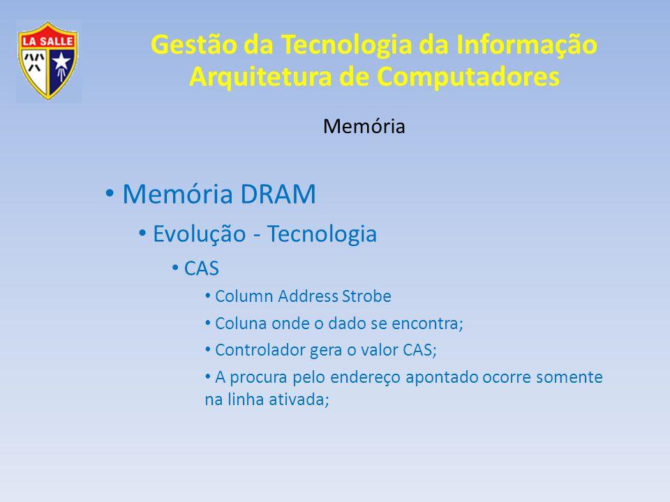 Gestão da Tecnologia da Informação Arquitetura de Computadores Memória Memória DRAM Evolução - Tecnologia CAS Column Address Strobe Coluna onde o dado