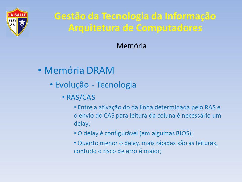 Gestão da Tecnologia da Informação Arquitetura de Computadores Memória Memória DRAM Evolução - Tecnologia RAS/CAS Entre a ativação do da linha determinada pelo RAS e o envio do CAS para leitura da coluna é necessário um delay; O delay é configurável (em algumas BIOS); Quanto menor o delay, mais rápidas são as leituras, contudo o risco de erro é maior;