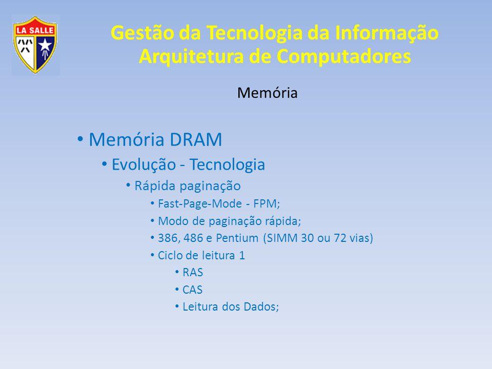 Gestão da Tecnologia da Informação Arquitetura de Computadores Memória Memória DRAM Evolução - Tecnologia Rápida paginação Fast-Page-Mode - FPM; Modo de paginação rápida; 386, 486 e Pentium (SIMM 30 ou 72 vias) Ciclo de leitura 1 RAS CAS Leitura dos Dados;