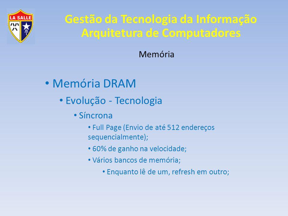 Gestão da Tecnologia da Informação Arquitetura de Computadores Memória Memória DRAM Evolução - Tecnologia Síncrona Full Page (Envio de até 512 endereços sequencialmente); 60% de ganho na velocidade; Vários bancos de memória; Enquanto lê de um, refresh em outro;