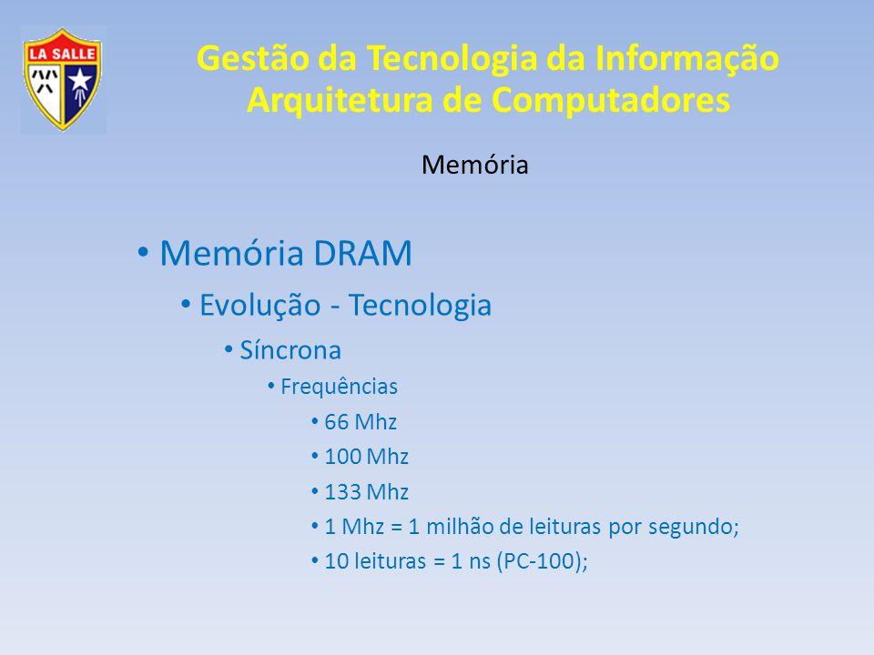 Gestão da Tecnologia da Informação Arquitetura de Computadores Memória Memória DRAM Evolução - Tecnologia Síncrona Frequências 66 Mhz 100 Mhz 133 Mhz 1 Mhz = 1 milhão de leituras por segundo; 10 leituras = 1 ns (PC-100);