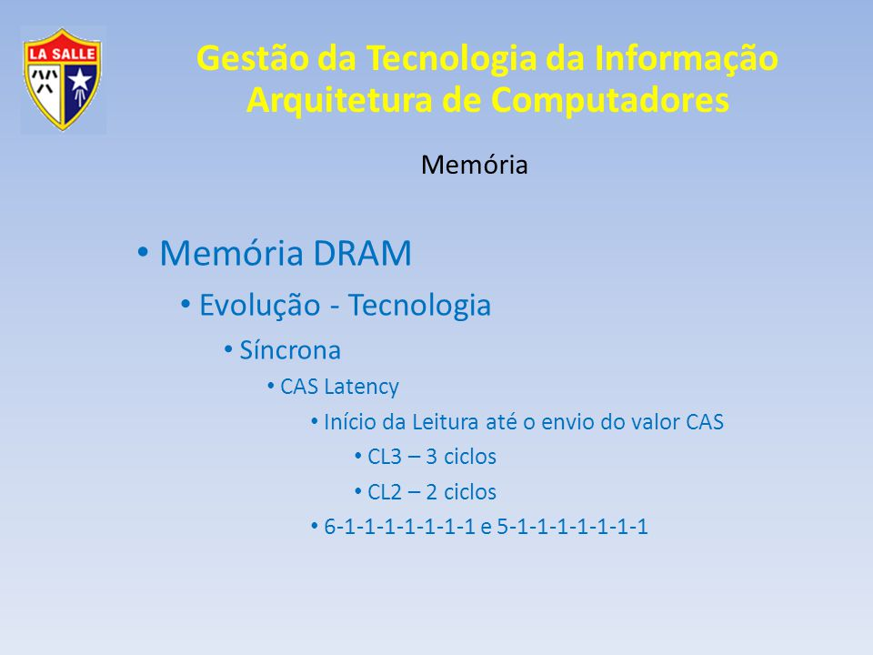 Gestão da Tecnologia da Informação Arquitetura de Computadores Memória Memória DRAM Evolução - Tecnologia Síncrona CAS Latency Início da Leitura até o envio do valor CAS CL3 – 3 ciclos CL2 – 2 ciclos 6-1-1-1-1-1-1-1 e 5-1-1-1-1-1-1-1