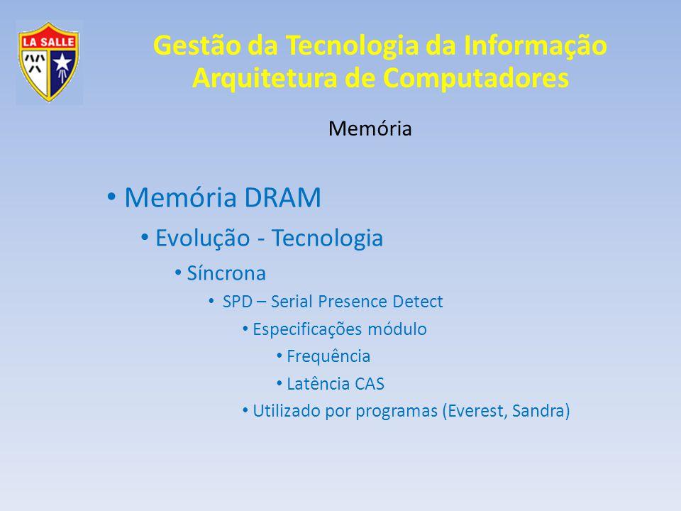 Gestão da Tecnologia da Informação Arquitetura de Computadores Memória Memória DRAM Evolução - Tecnologia Síncrona SPD – Serial Presence Detect Especificações módulo Frequência Latência CAS Utilizado por programas (Everest, Sandra)