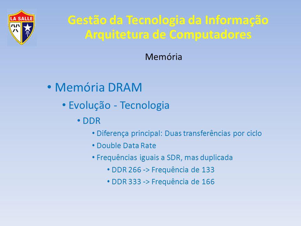 Gestão da Tecnologia da Informação Arquitetura de Computadores Memória Memória DRAM Evolução - Tecnologia DDR Diferença principal: Duas transferências