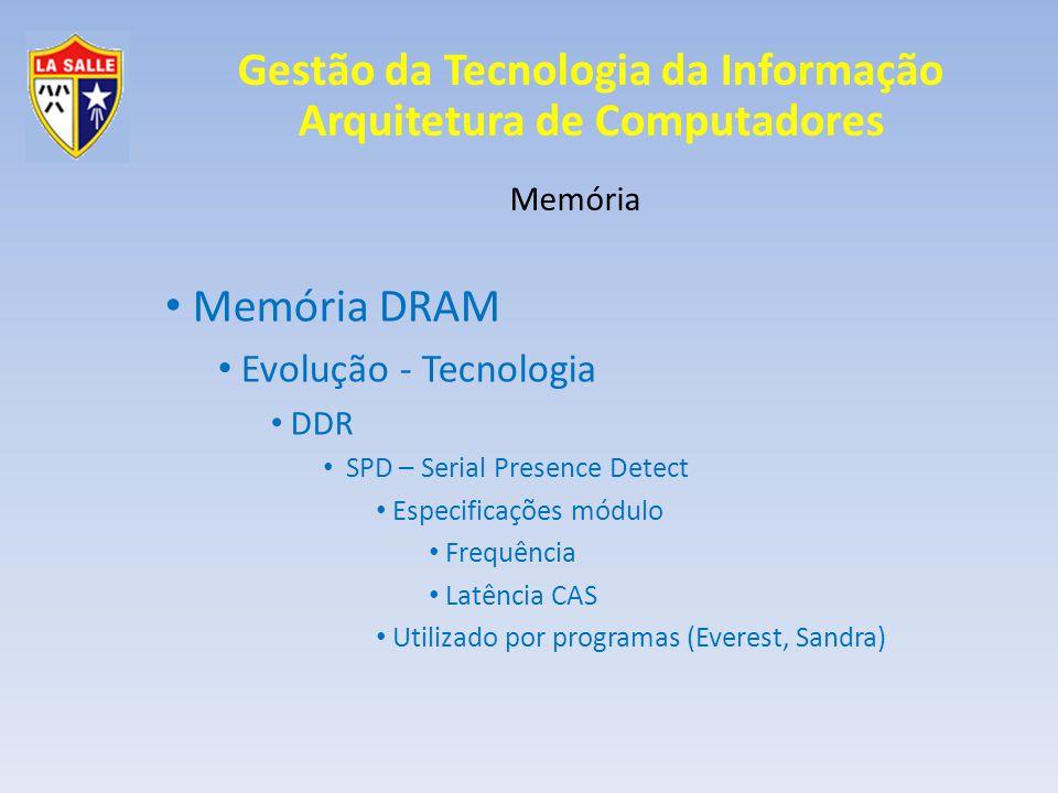Gestão da Tecnologia da Informação Arquitetura de Computadores Memória Memória DRAM Evolução - Tecnologia DDR SPD – Serial Presence Detect Especificações módulo Frequência Latência CAS Utilizado por programas (Everest, Sandra)