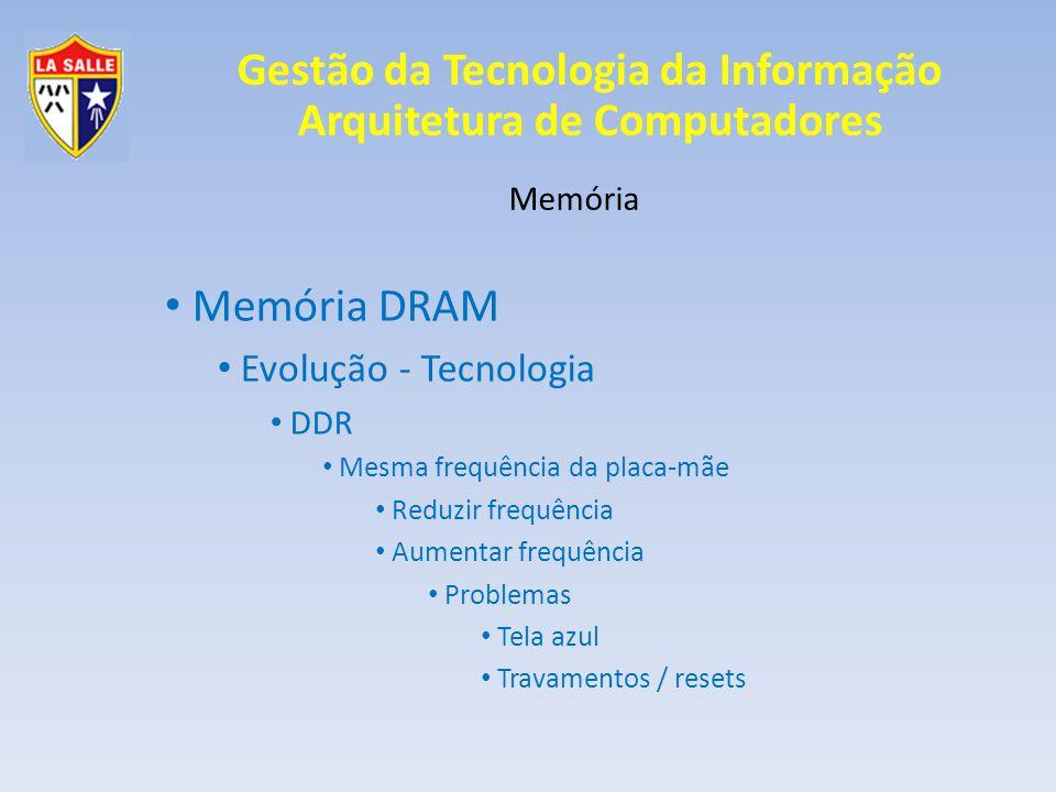 Gestão da Tecnologia da Informação Arquitetura de Computadores Memória Memória DRAM Evolução - Tecnologia DDR Mesma frequência da placa-mãe Reduzir frequência Aumentar frequência Problemas Tela azul Travamentos / resets