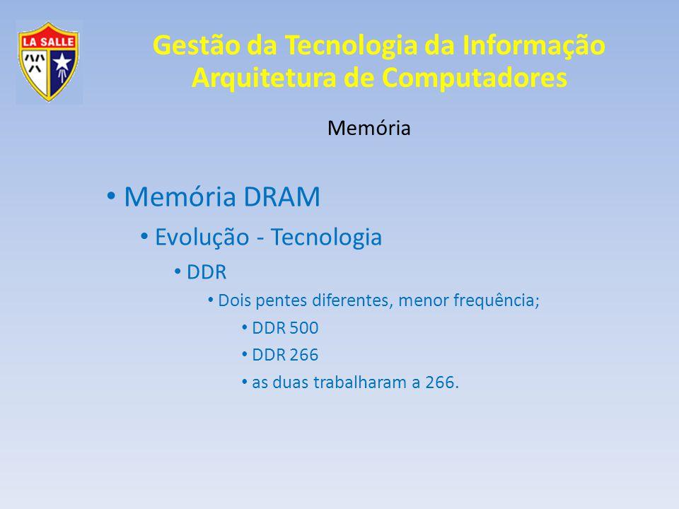 Gestão da Tecnologia da Informação Arquitetura de Computadores Memória Memória DRAM Evolução - Tecnologia DDR Dois pentes diferentes, menor frequência