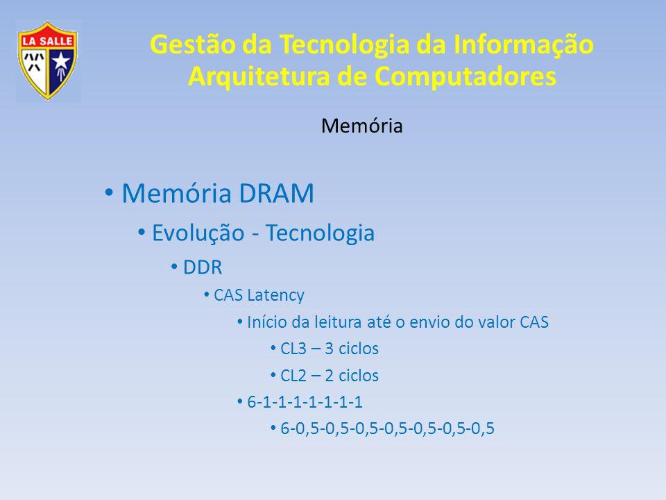 Gestão da Tecnologia da Informação Arquitetura de Computadores Memória Memória DRAM Evolução - Tecnologia DDR CAS Latency Início da leitura até o envio do valor CAS CL3 – 3 ciclos CL2 – 2 ciclos 6-1-1-1-1-1-1-1 6-0,5-0,5-0,5-0,5-0,5-0,5-0,5