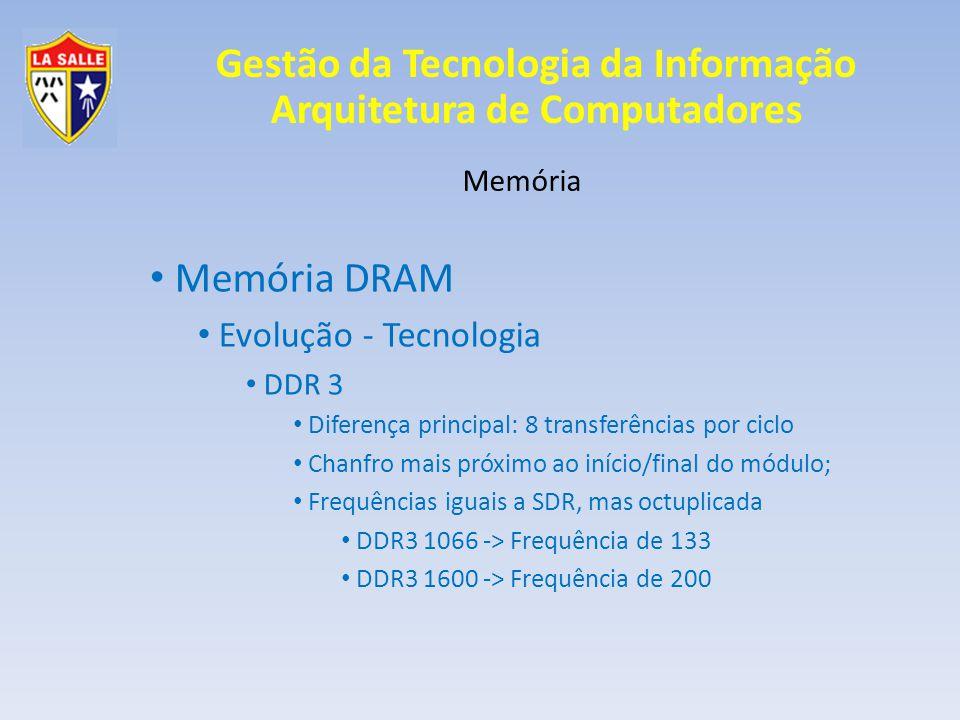 Gestão da Tecnologia da Informação Arquitetura de Computadores Memória Memória DRAM Evolução - Tecnologia DDR 3 Diferença principal: 8 transferências
