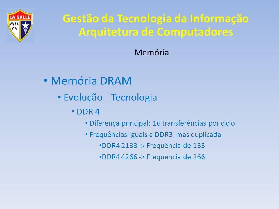 Gestão da Tecnologia da Informação Arquitetura de Computadores Memória Memória DRAM Evolução - Tecnologia DDR 4 Diferença principal: 16 transferências