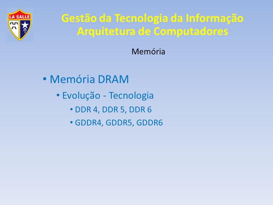 Gestão da Tecnologia da Informação Arquitetura de Computadores Memória Memória DRAM Evolução - Tecnologia DDR 4, DDR 5, DDR 6 GDDR4, GDDR5, GDDR6