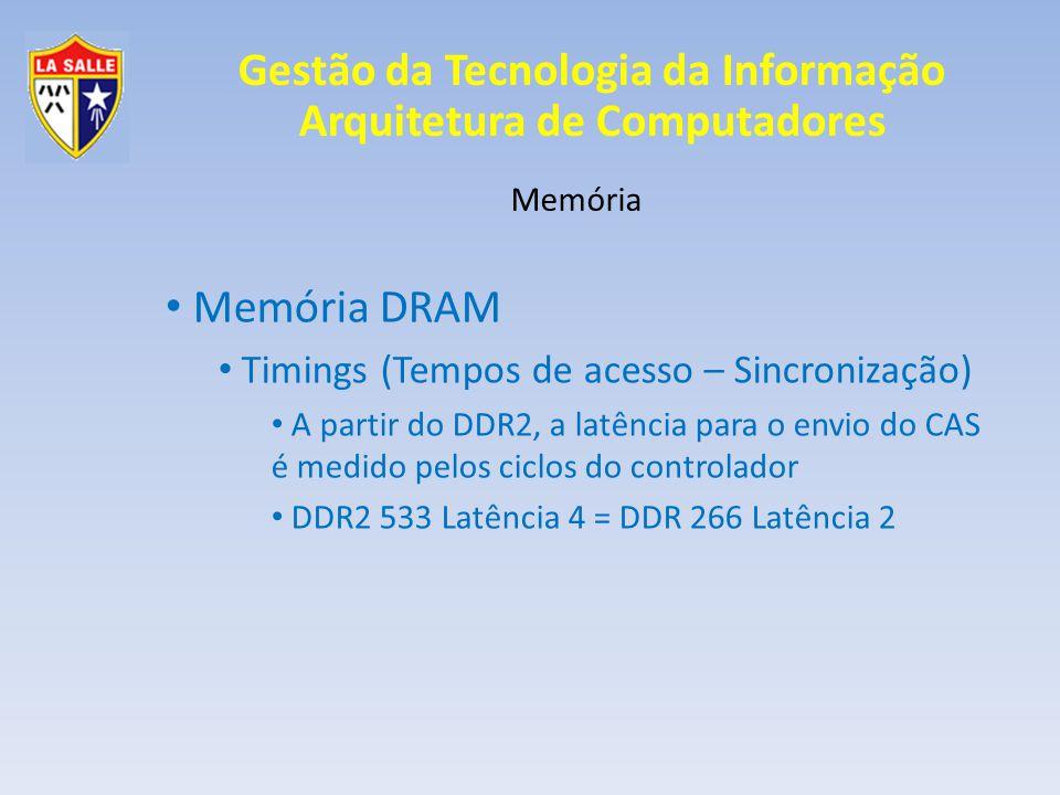 Gestão da Tecnologia da Informação Arquitetura de Computadores Memória Memória DRAM Timings (Tempos de acesso – Sincronização) A partir do DDR2, a lat