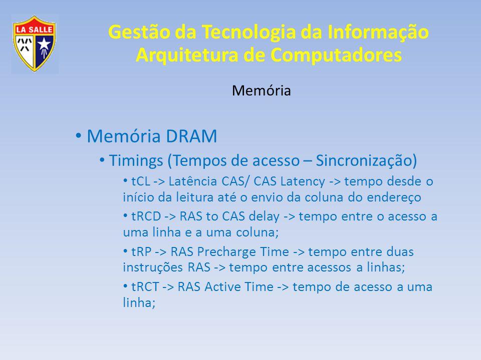 Gestão da Tecnologia da Informação Arquitetura de Computadores Memória Memória DRAM Timings (Tempos de acesso – Sincronização) tCL -> Latência CAS/ CAS Latency -> tempo desde o início da leitura até o envio da coluna do endereço tRCD -> RAS to CAS delay -> tempo entre o acesso a uma linha e a uma coluna; tRP -> RAS Precharge Time -> tempo entre duas instruções RAS -> tempo entre acessos a linhas; tRCT -> RAS Active Time -> tempo de acesso a uma linha;