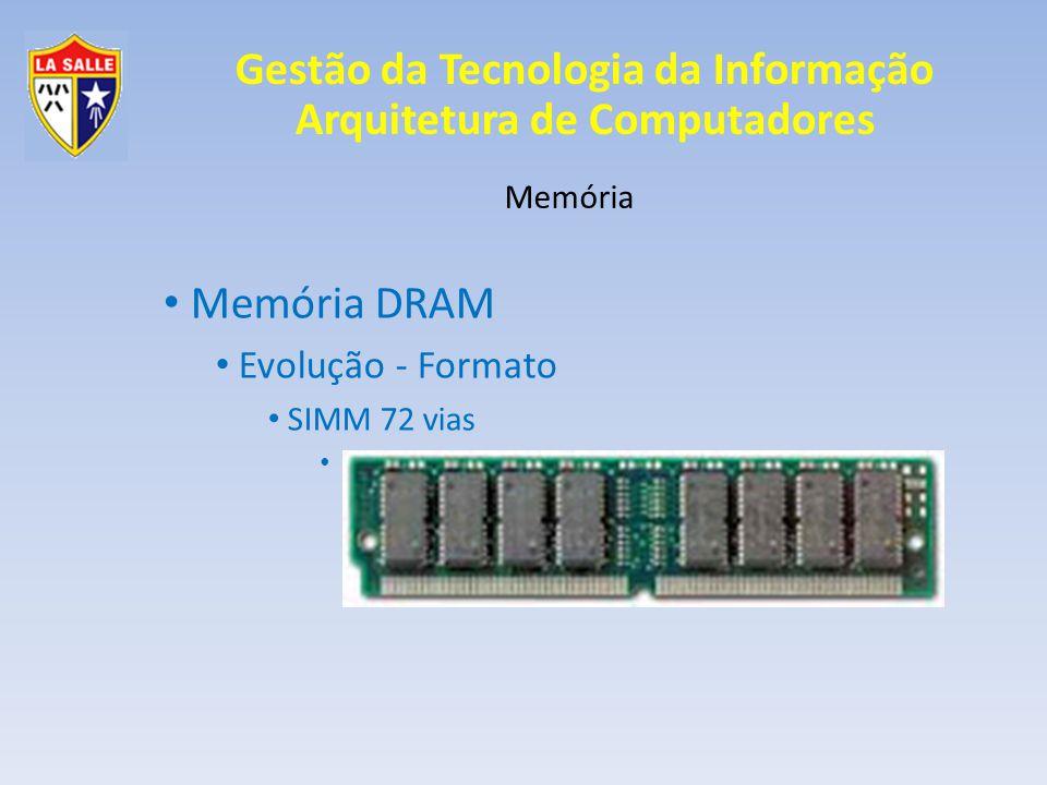 Gestão da Tecnologia da Informação Arquitetura de Computadores Memória Memória DRAM Evolução - Tecnologia Rápida paginação Ciclo Regular 1 = Ciclo Rápido 1 Ciclo Regular 2 = Ciclo Rápidos 2, 3, 4 Ganho de 30 a 35% Tempo de espera configurável (Timing Memory)