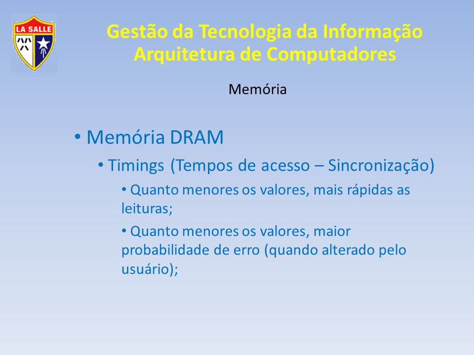 Gestão da Tecnologia da Informação Arquitetura de Computadores Memória Memória DRAM Timings (Tempos de acesso – Sincronização) Quanto menores os valores, mais rápidas as leituras; Quanto menores os valores, maior probabilidade de erro (quando alterado pelo usuário);