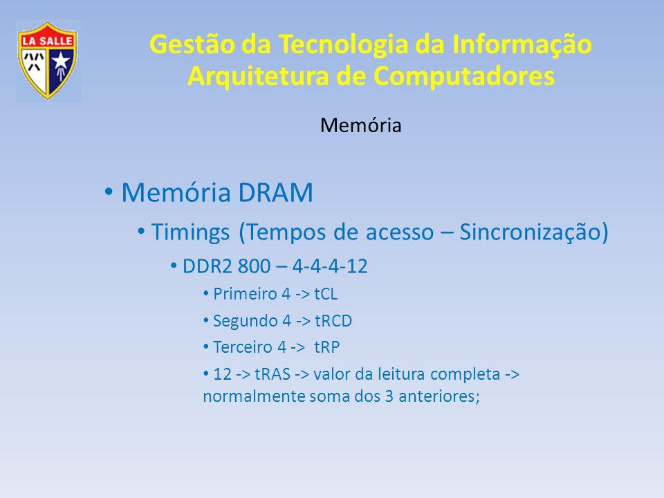 Gestão da Tecnologia da Informação Arquitetura de Computadores Memória Memória DRAM Timings (Tempos de acesso – Sincronização) DDR2 800 – 4-4-4-12 Primeiro 4 -> tCL Segundo 4 -> tRCD Terceiro 4 -> tRP 12 -> tRAS -> valor da leitura completa -> normalmente soma dos 3 anteriores;