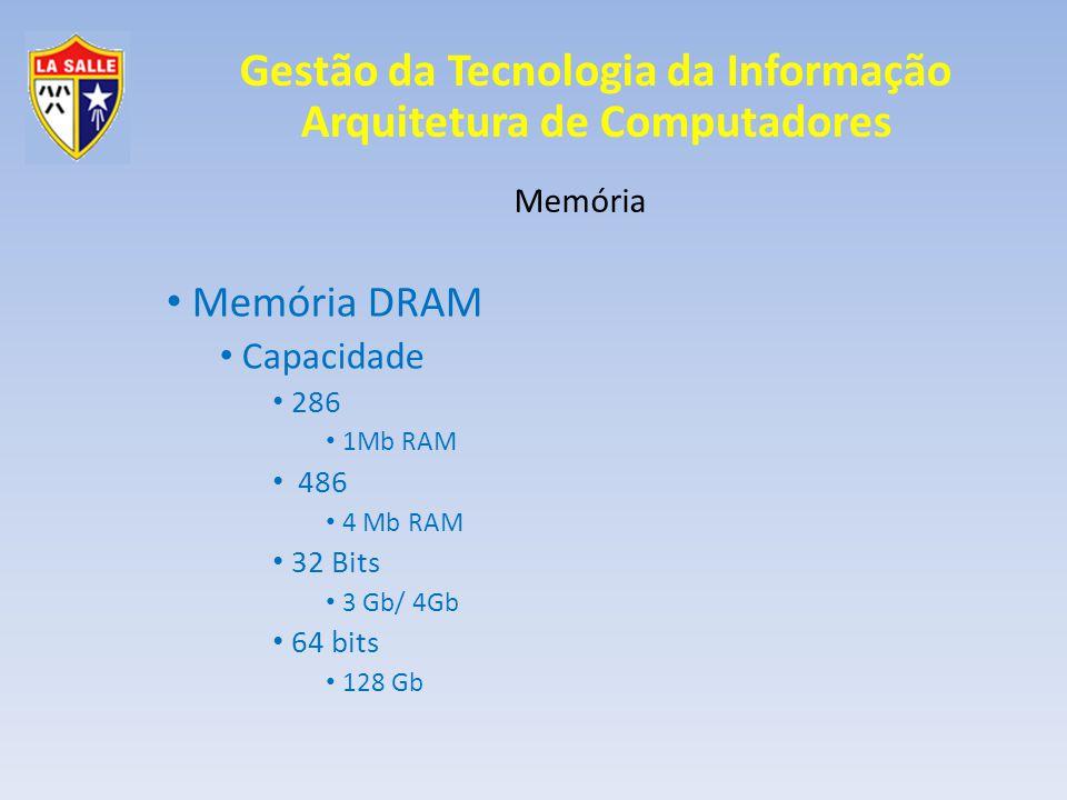 Gestão da Tecnologia da Informação Arquitetura de Computadores Memória Memória DRAM Capacidade 286 1Mb RAM 486 4 Mb RAM 32 Bits 3 Gb/ 4Gb 64 bits 128 Gb