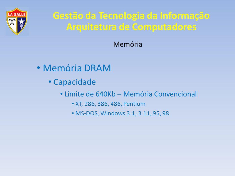 Gestão da Tecnologia da Informação Arquitetura de Computadores Memória Memória DRAM Capacidade Limite de 640Kb – Memória Convencional XT, 286, 386, 486, Pentium MS-DOS, Windows 3.1, 3.11, 95, 98