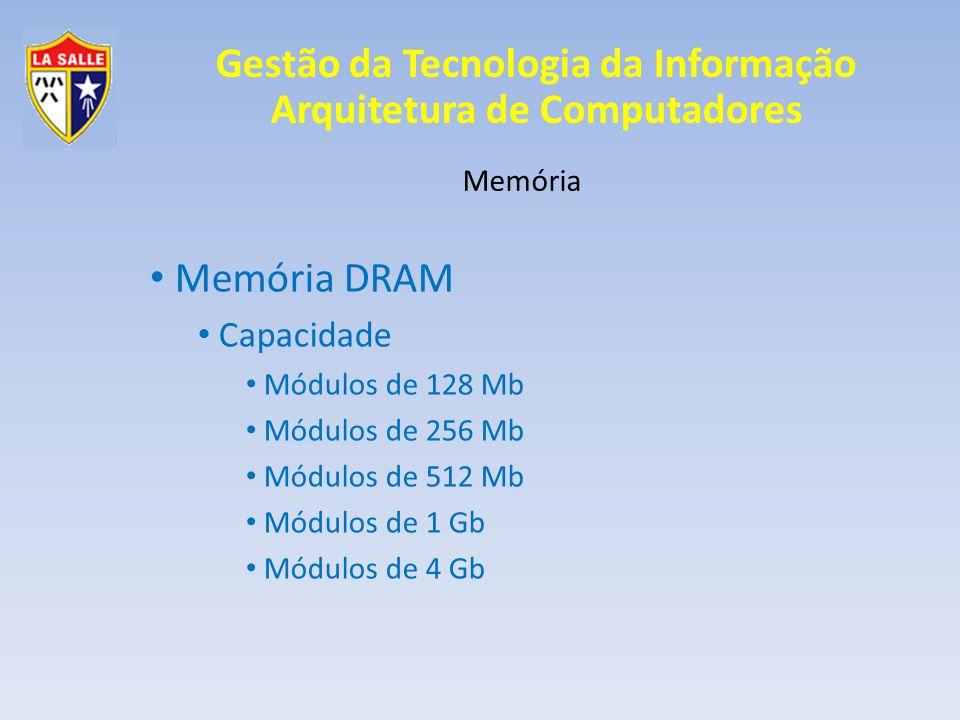 Gestão da Tecnologia da Informação Arquitetura de Computadores Memória Memória DRAM Capacidade Módulos de 128 Mb Módulos de 256 Mb Módulos de 512 Mb Módulos de 1 Gb Módulos de 4 Gb