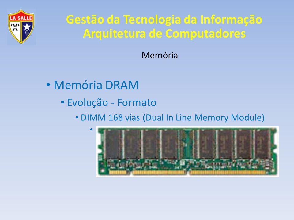 Gestão da Tecnologia da Informação Arquitetura de Computadores Memória Memória DRAM Evolução - Tecnologia Saída Estendida EDO Extended Data Output O envio do endereço é feito antes do término da leitura anterior; Mais dados em menos ciclos de leitura; SIMM 72 vias (486 e Pentium)