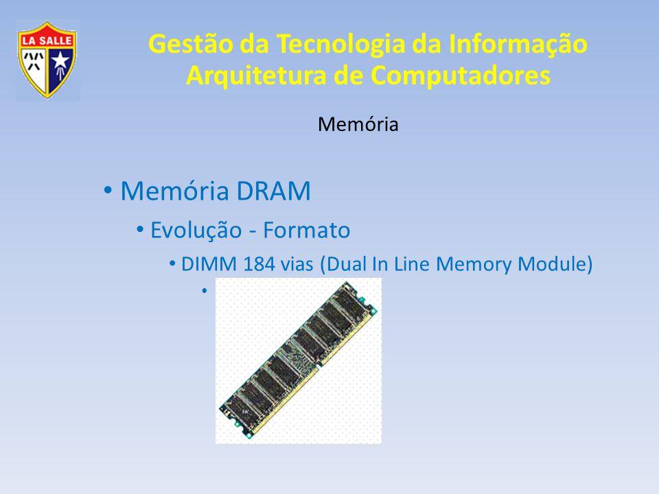 Gestão da Tecnologia da Informação Arquitetura de Computadores Memória Memória DRAM Evolução - Tecnologia Síncrona SDRAM Synchoronous Dynamic RAM Primeiro modelo de memória que trabalha sincronizado com o ciclo da placa-mãe; Uma leitura por ciclo; 168 vias;
