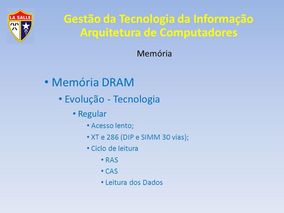 Gestão da Tecnologia da Informação Arquitetura de Computadores Memória Memória DRAM Evolução - Tecnologia Tempos de ciclo 6-2-2-2 -> 4 endereços / 12 ciclos 4-3-3-3 -> 4 endereços / 16 ciclos 6-3-3-3-3-3-3-3 -> 8 endereços / 27 ciclos 6-1-1-1-1-1-1-1 -> 8 endereços / 13 ciclos