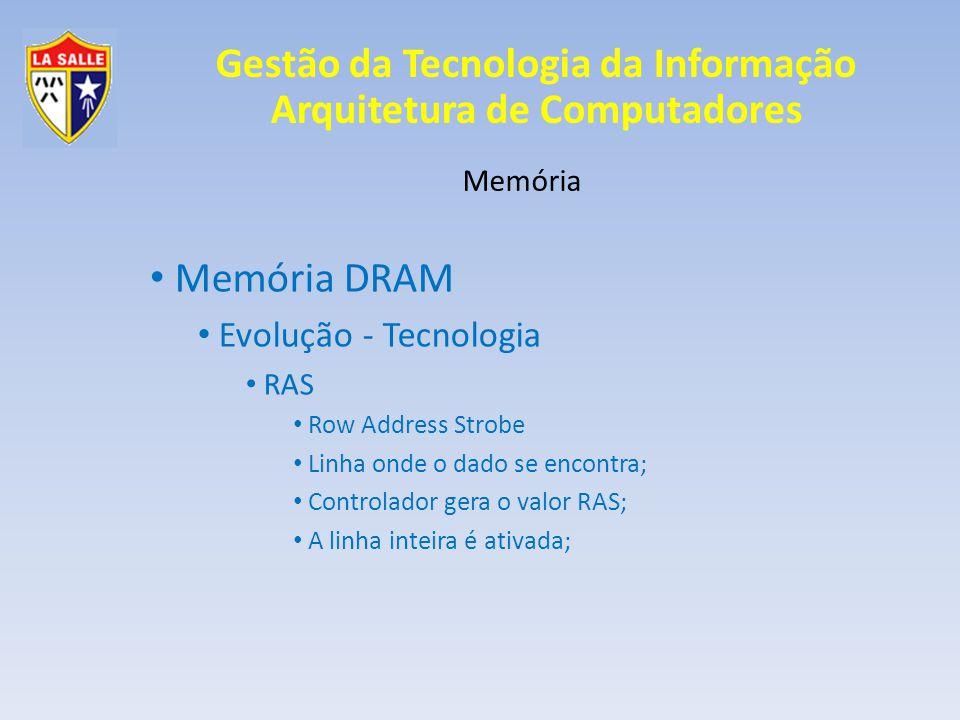 Gestão da Tecnologia da Informação Arquitetura de Computadores Memória Memória DRAM Evolução - Tecnologia CAS Column Address Strobe Coluna onde o dado se encontra; Controlador gera o valor CAS; A procura pelo endereço apontado ocorre somente na linha ativada;