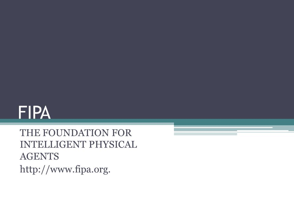 FIPA THE FOUNDATION FOR INTELLIGENT PHYSICAL AGENTS http://www.fipa.org.